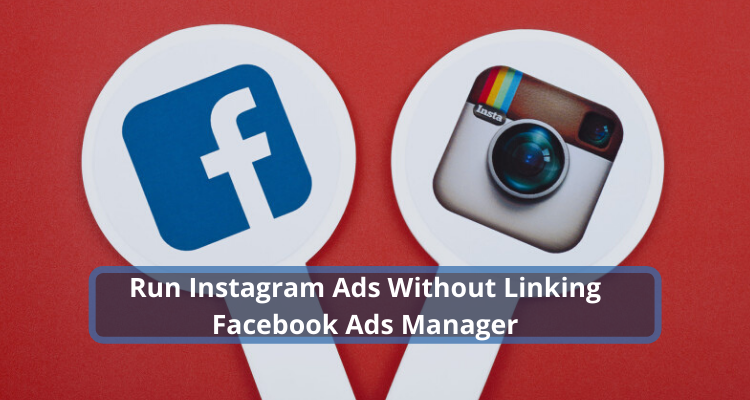 How to Run Instagram Ads without Linking a Facebook Ad Account?