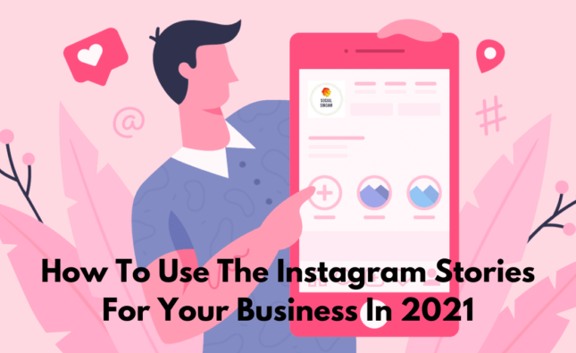 How To Use The Instagram Stories For Your Business In 2021